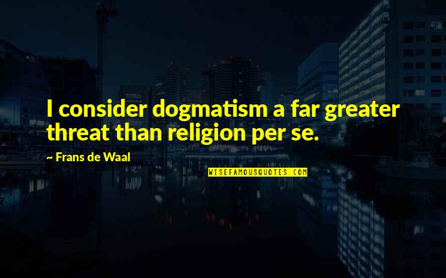 Monochromist Quotes By Frans De Waal: I consider dogmatism a far greater threat than