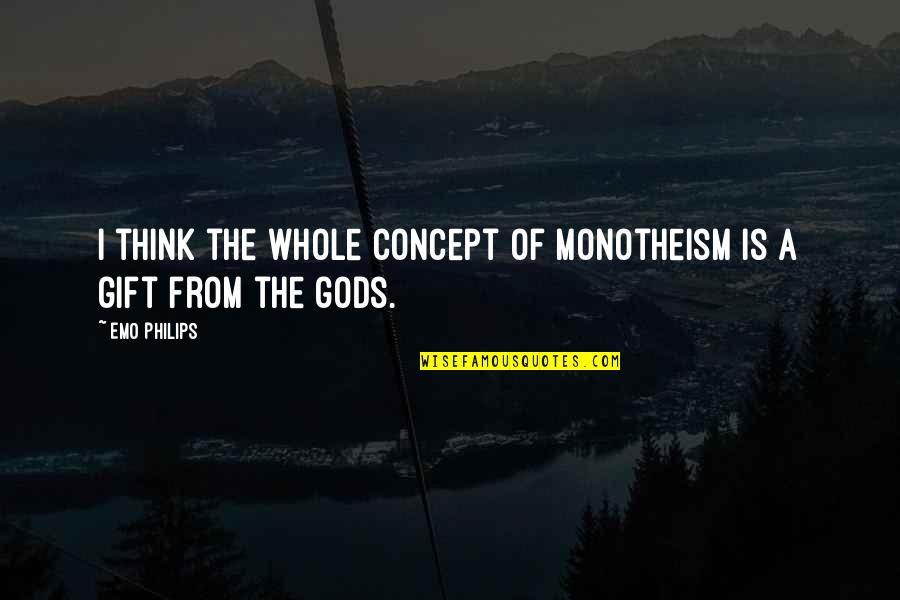 Monotheism Quotes By Emo Philips: I think the whole concept of monotheism is
