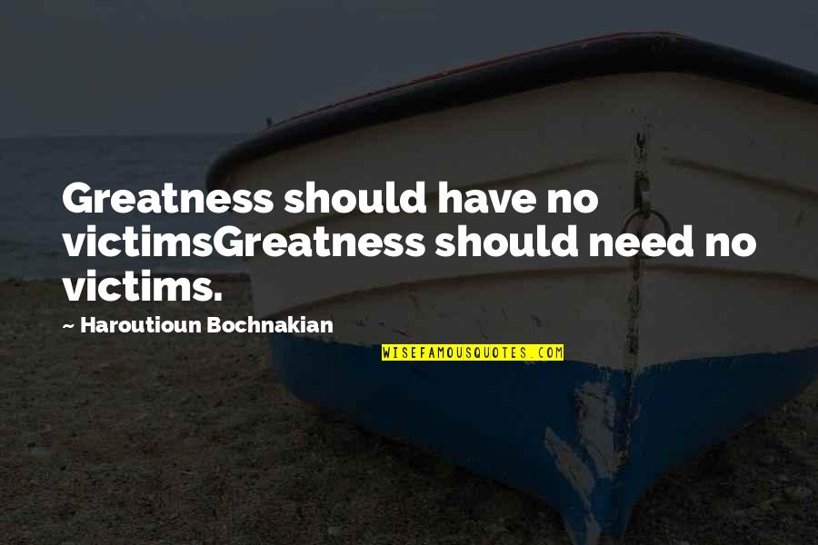 Monotheism Quotes By Haroutioun Bochnakian: Greatness should have no victimsGreatness should need no