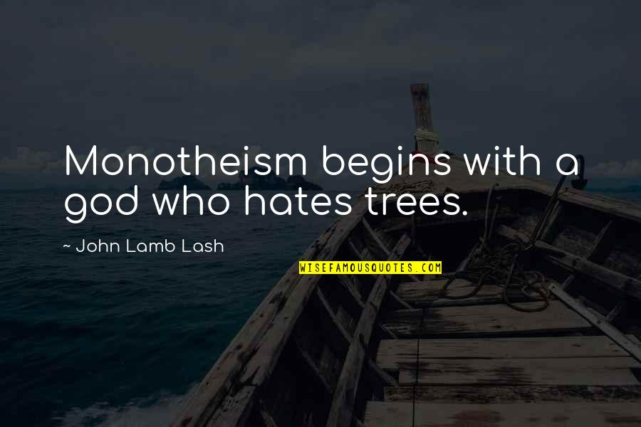 Monotheism Quotes By John Lamb Lash: Monotheism begins with a god who hates trees.