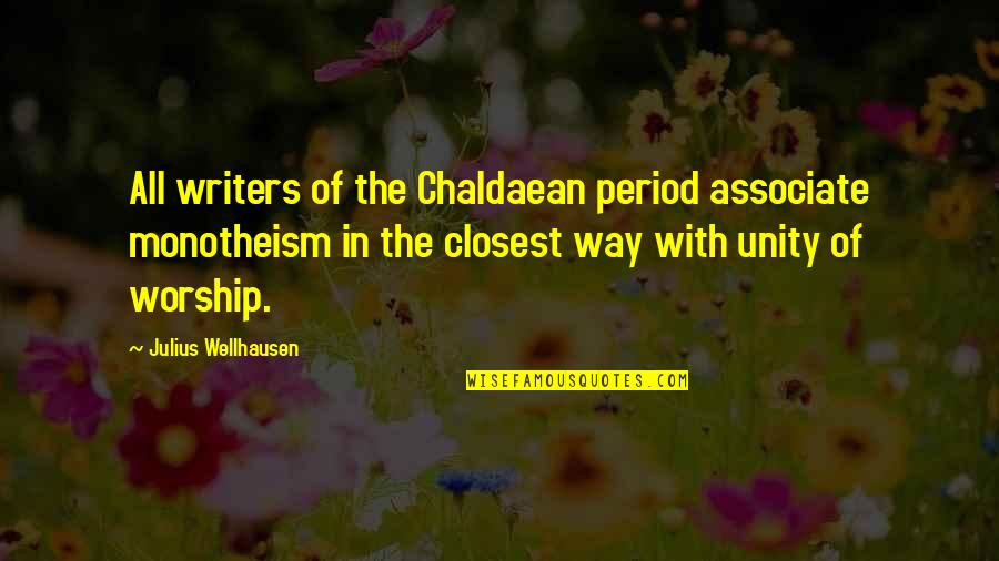 Monotheism Quotes By Julius Wellhausen: All writers of the Chaldaean period associate monotheism