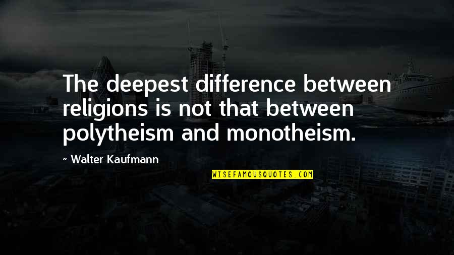 Monotheism Quotes By Walter Kaufmann: The deepest difference between religions is not that