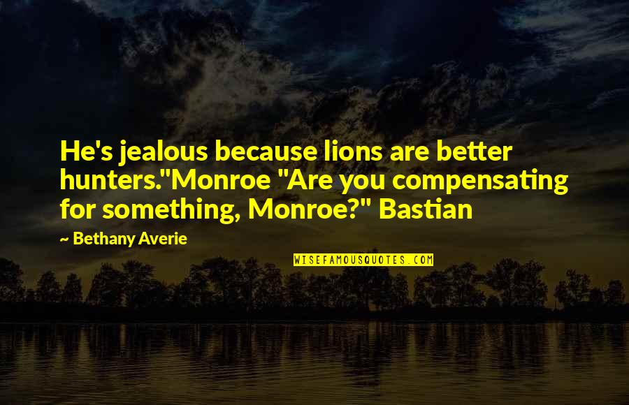 "Monroe's Quotes By Bethany Averie: He's jealous because lions are better hunters.""Monroe ""Are"