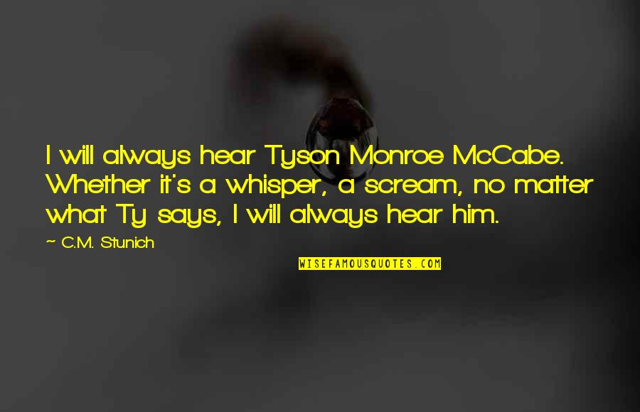 Monroe's Quotes By C.M. Stunich: I will always hear Tyson Monroe McCabe. Whether