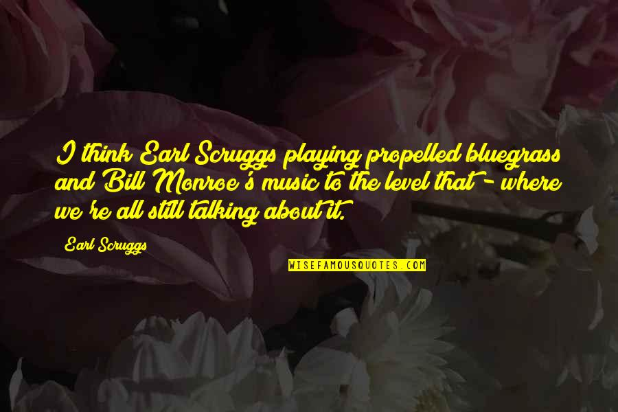 Monroe's Quotes By Earl Scruggs: I think Earl Scruggs playing propelled bluegrass and