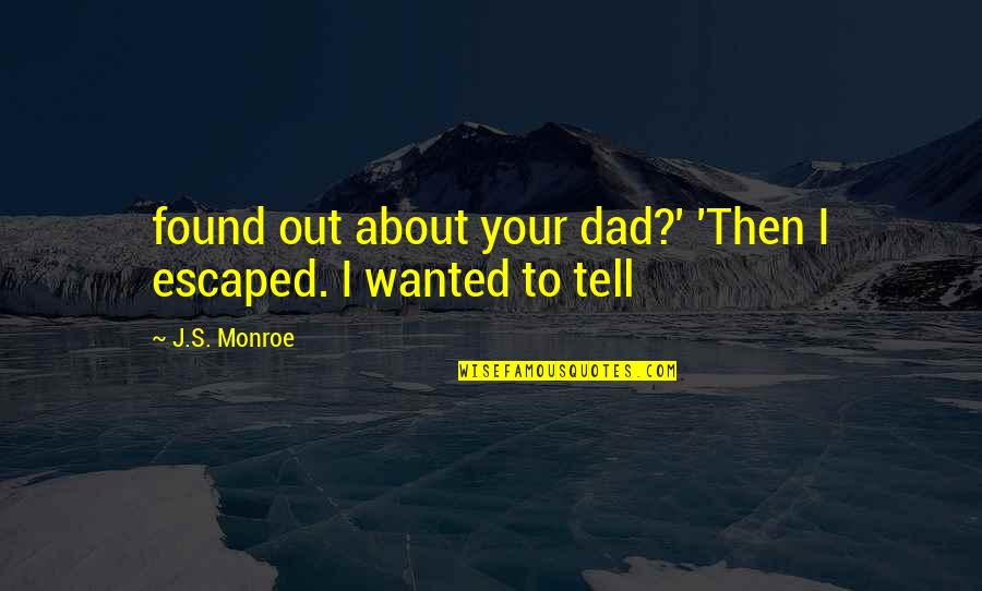Monroe's Quotes By J.S. Monroe: found out about your dad?' 'Then I escaped.
