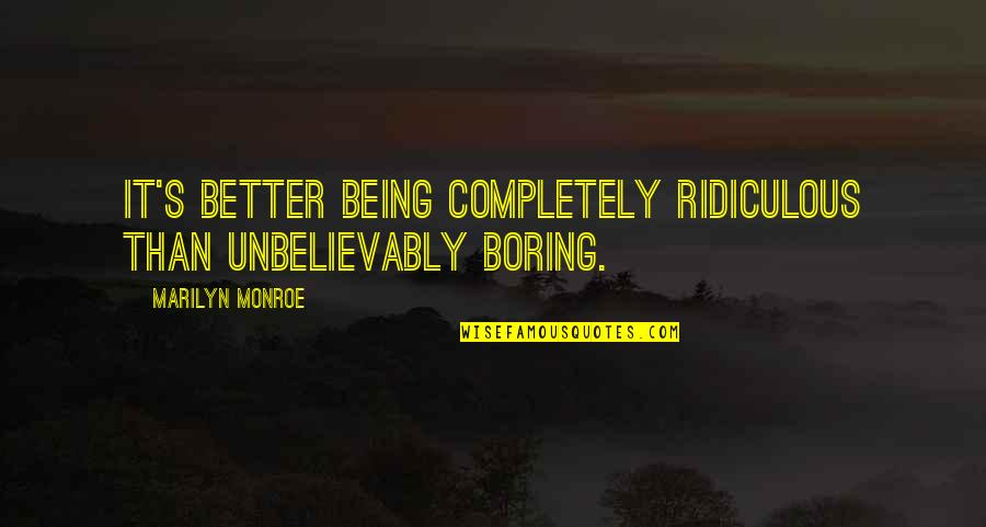 Monroe's Quotes By Marilyn Monroe: It's better being completely ridiculous than unbelievably boring.