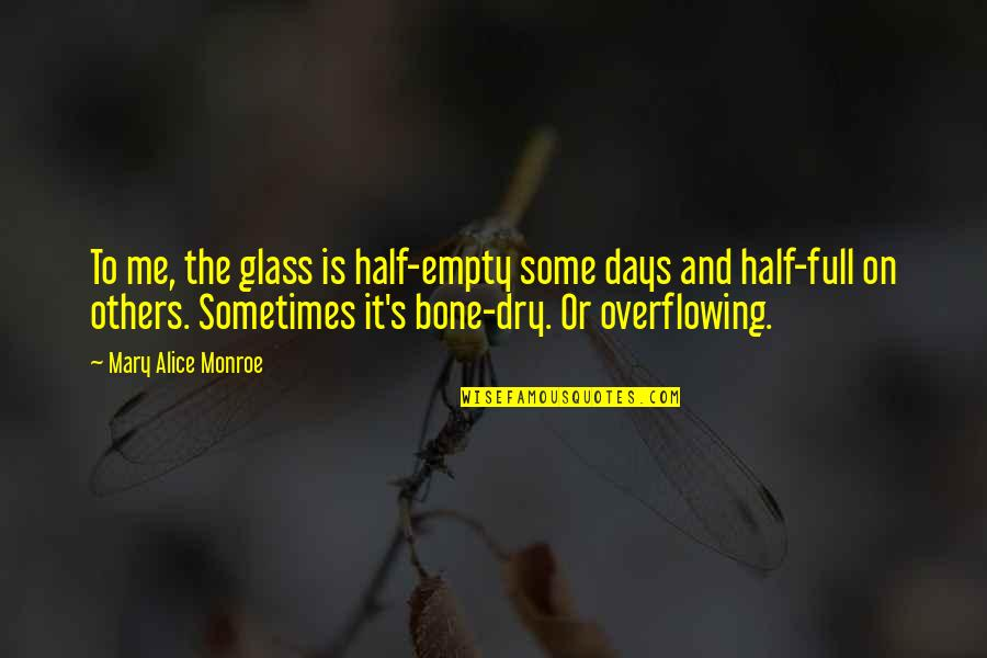 Monroe's Quotes By Mary Alice Monroe: To me, the glass is half-empty some days