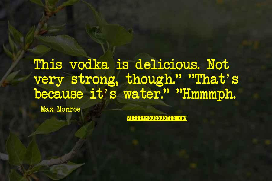 Monroe's Quotes By Max Monroe: This vodka is delicious. Not very strong, though.""