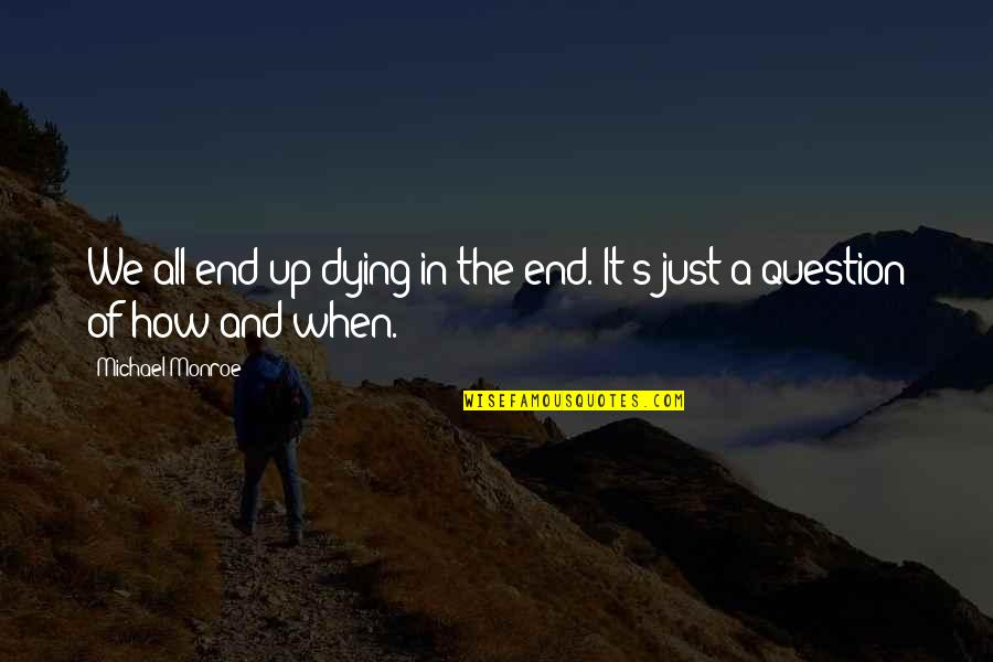 Monroe's Quotes By Michael Monroe: We all end up dying in the end.