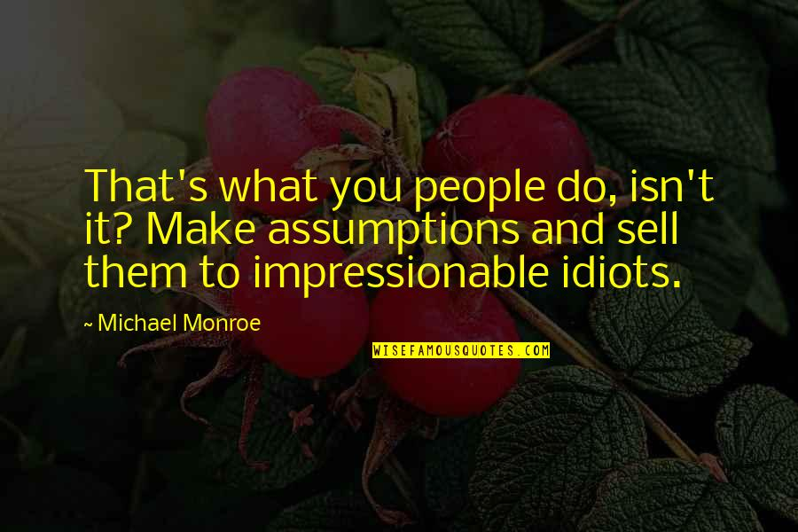 Monroe's Quotes By Michael Monroe: That's what you people do, isn't it? Make