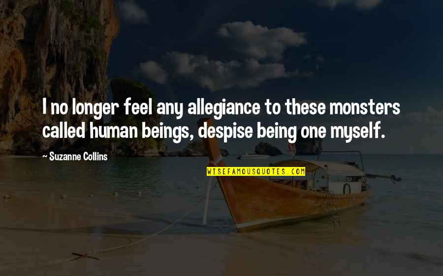 Monsters Being Human Quotes By Suzanne Collins: I no longer feel any allegiance to these
