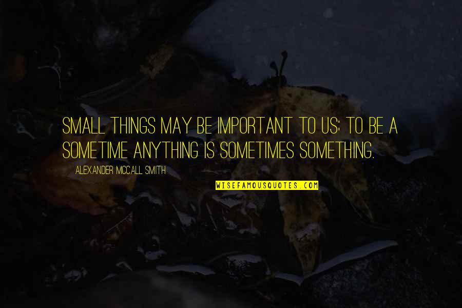 Monsters In Your Head Quotes By Alexander McCall Smith: Small things may be important to us; to