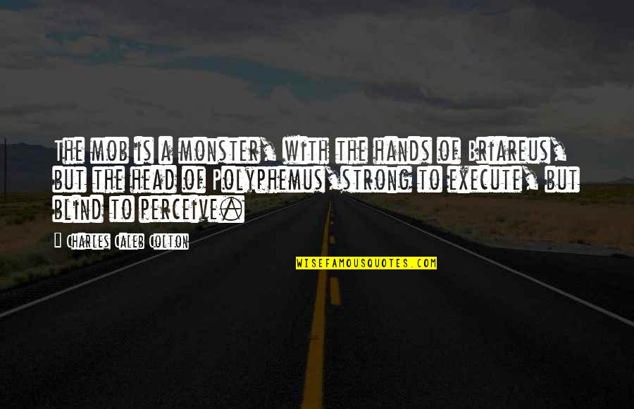 Monsters In Your Head Quotes By Charles Caleb Colton: The mob is a monster, with the hands