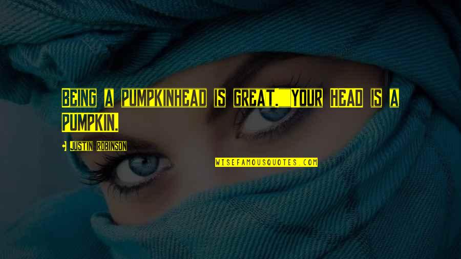 """Monsters In Your Head Quotes By Justin Robinson: Being a pumpkinhead is great.""""""""Your HEAD is a"""