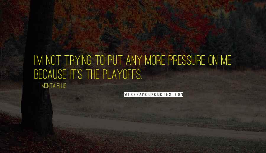 Monta Ellis quotes: I'm not trying to put any more pressure on me because it's the playoffs.