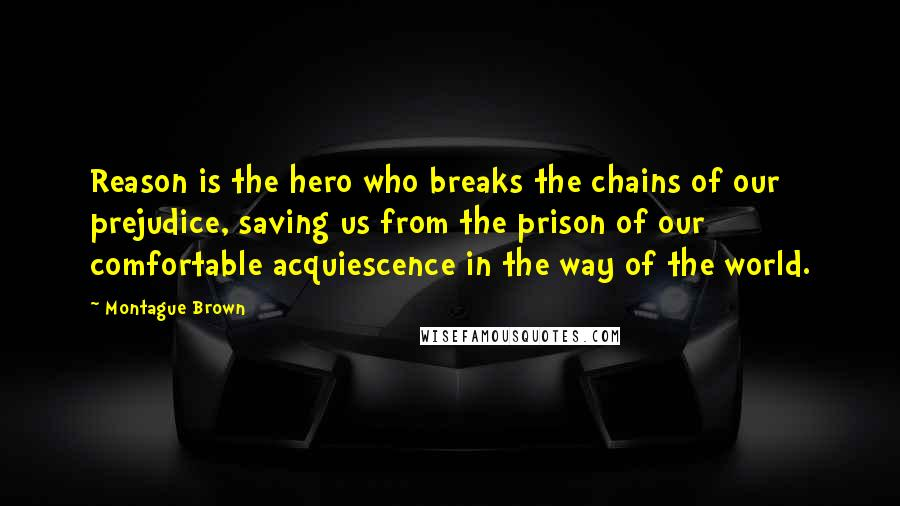 Montague Brown quotes: Reason is the hero who breaks the chains of our prejudice, saving us from the prison of our comfortable acquiescence in the way of the world.