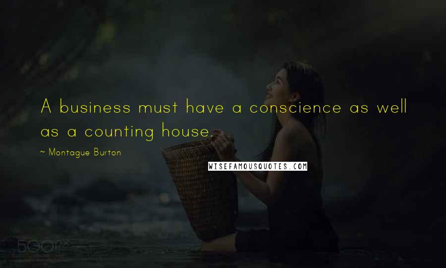 Montague Burton quotes: A business must have a conscience as well as a counting house.