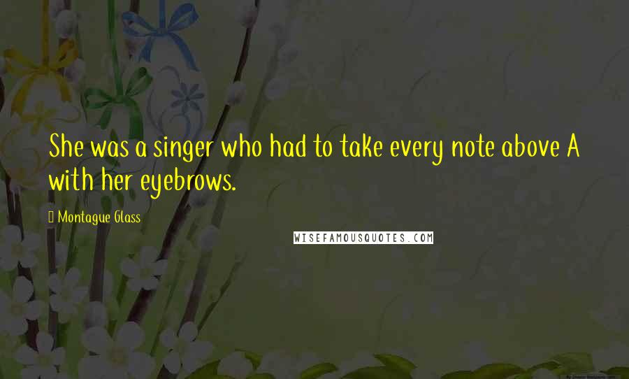 Montague Glass quotes: She was a singer who had to take every note above A with her eyebrows.