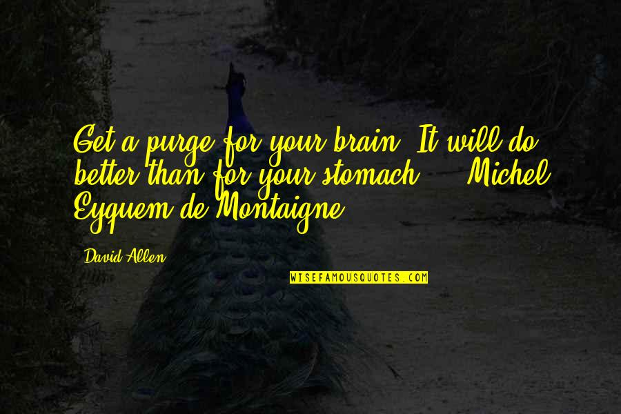 Montaigne Quotes By David Allen: Get a purge for your brain. It will