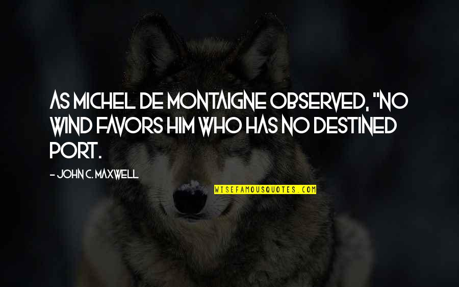 """Montaigne Quotes By John C. Maxwell: As Michel de Montaigne observed, """"No wind favors"""