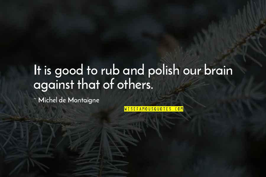 Montaigne Quotes By Michel De Montaigne: It is good to rub and polish our