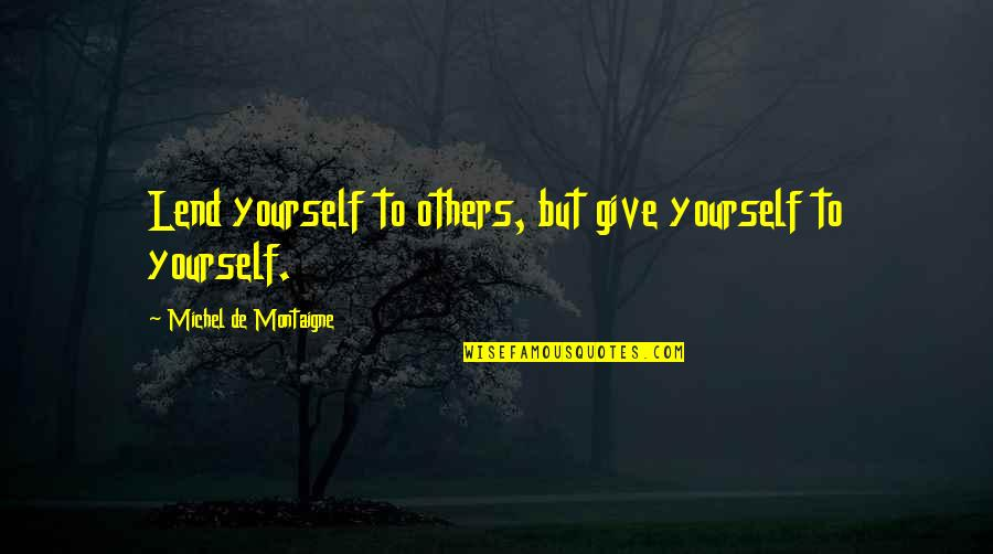 Montaigne Quotes By Michel De Montaigne: Lend yourself to others, but give yourself to