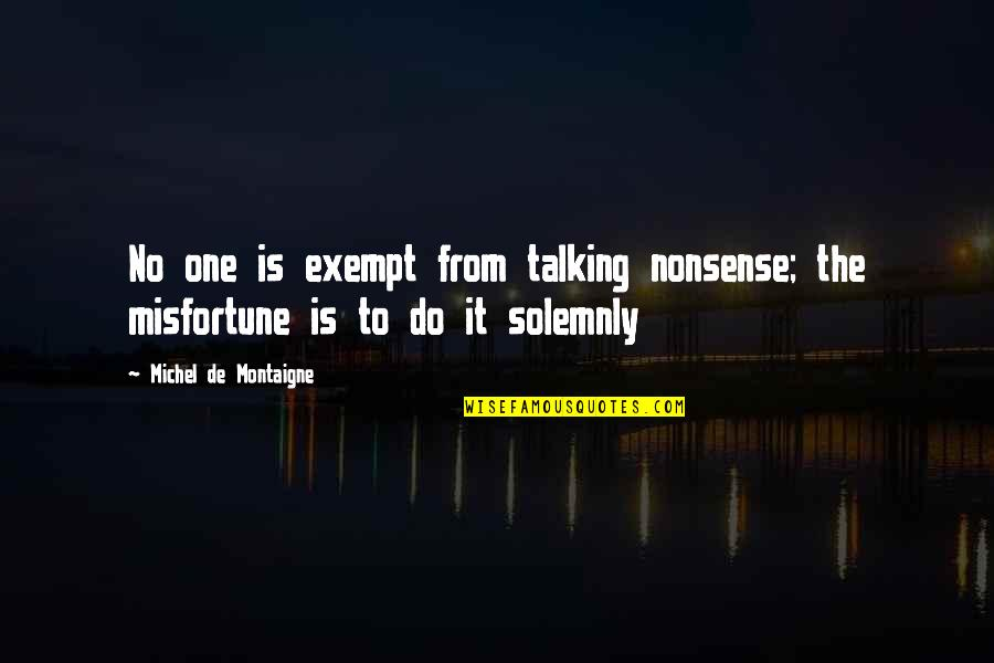 Montaigne Quotes By Michel De Montaigne: No one is exempt from talking nonsense; the