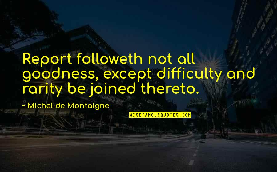 Montaigne Quotes By Michel De Montaigne: Report followeth not all goodness, except difficulty and