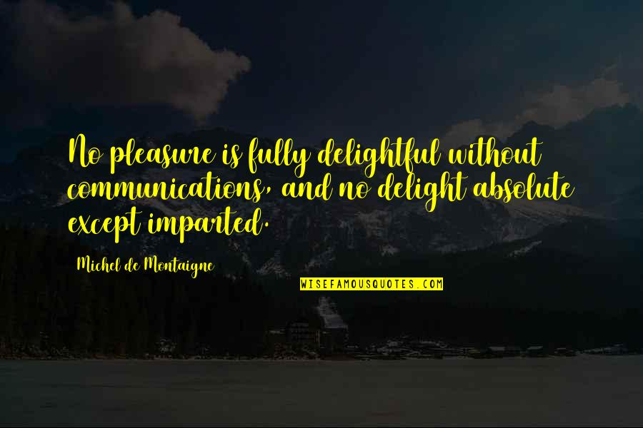 Montaigne Quotes By Michel De Montaigne: No pleasure is fully delightful without communications, and