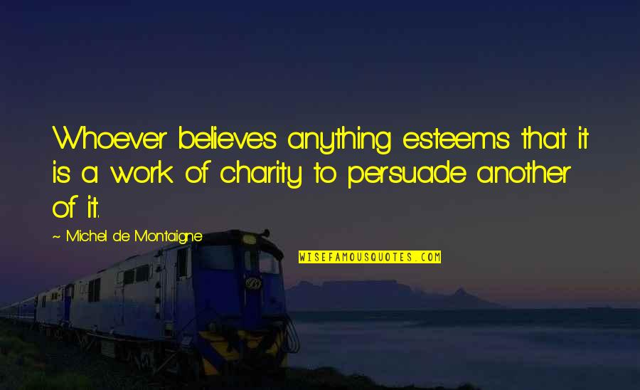 Montaigne Quotes By Michel De Montaigne: Whoever believes anything esteems that it is a