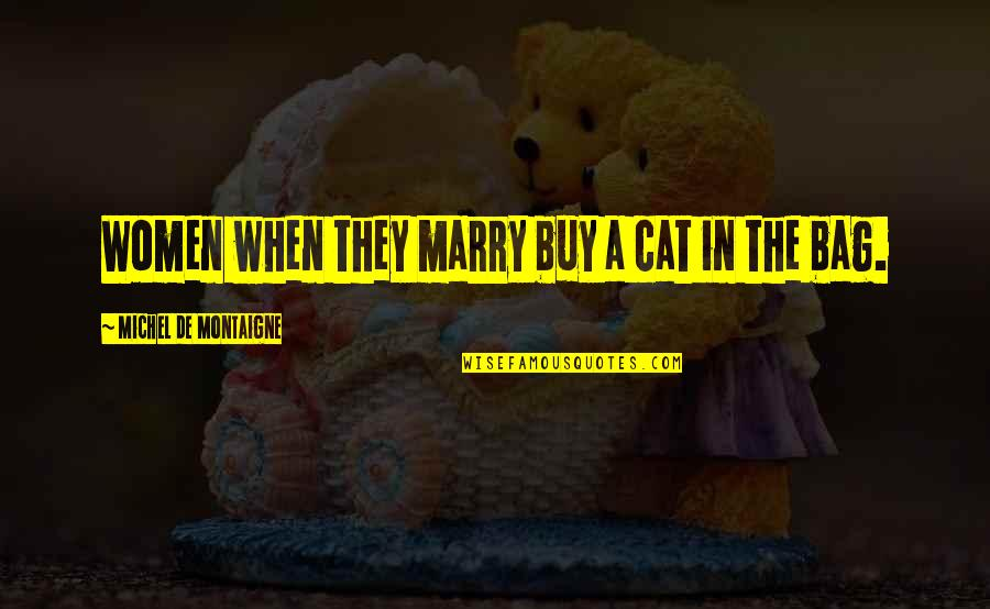 Montaigne Quotes By Michel De Montaigne: Women when they marry buy a cat in