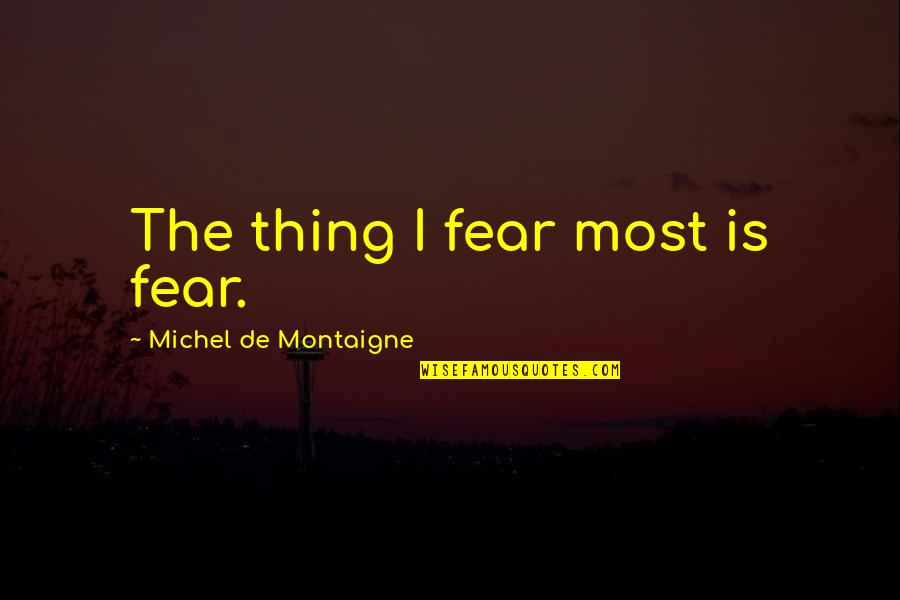 Montaigne Quotes By Michel De Montaigne: The thing I fear most is fear.