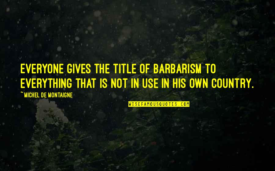 Montaigne Quotes By Michel De Montaigne: Everyone gives the title of barbarism to everything