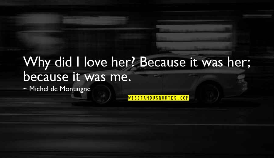 Montaigne Quotes By Michel De Montaigne: Why did I love her? Because it was