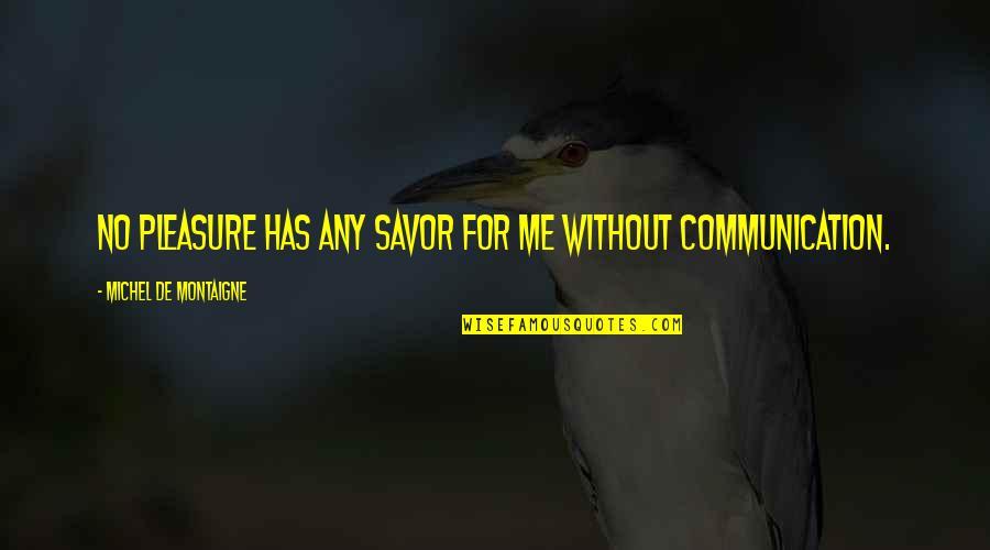 Montaigne Quotes By Michel De Montaigne: No pleasure has any savor for me without