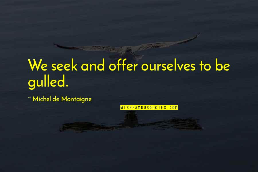Montaigne Quotes By Michel De Montaigne: We seek and offer ourselves to be gulled.
