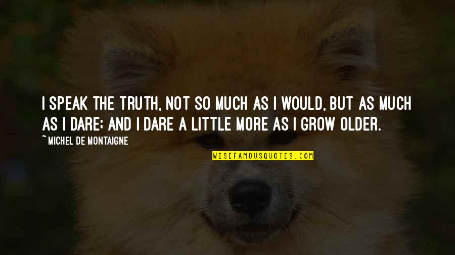 Montaigne Quotes By Michel De Montaigne: I speak the truth, not so much as