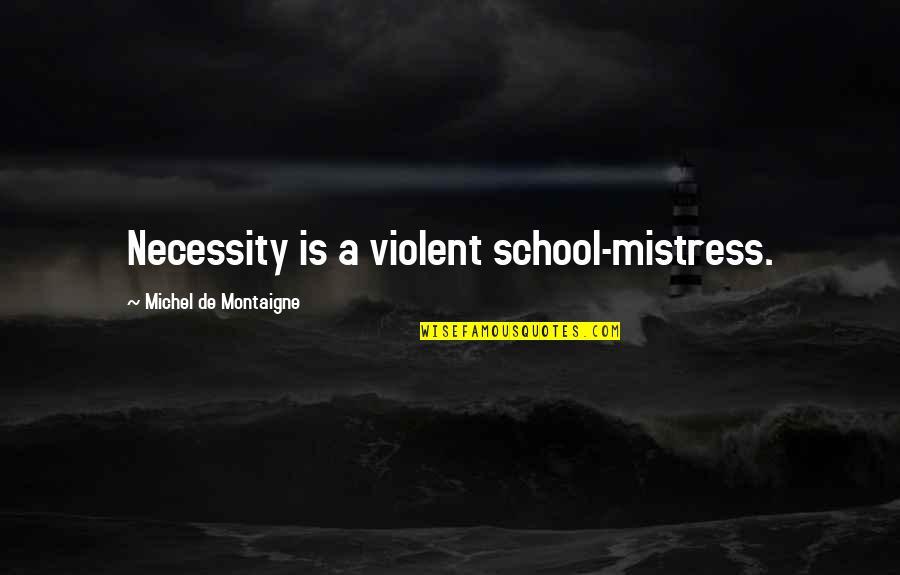 Montaigne Quotes By Michel De Montaigne: Necessity is a violent school-mistress.