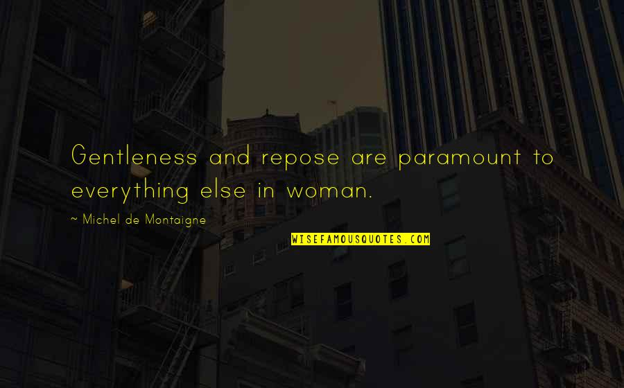 Montaigne Quotes By Michel De Montaigne: Gentleness and repose are paramount to everything else