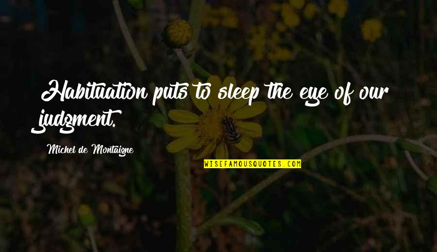 Montaigne Quotes By Michel De Montaigne: Habituation puts to sleep the eye of our