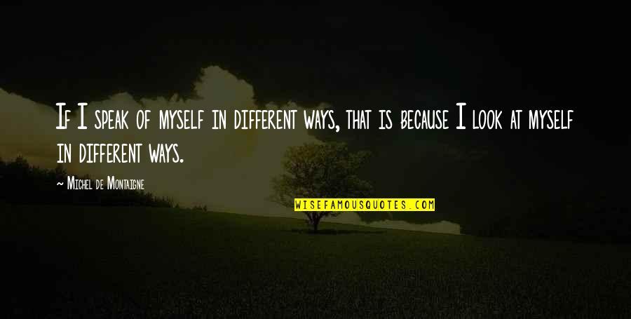 Montaigne Quotes By Michel De Montaigne: If I speak of myself in different ways,