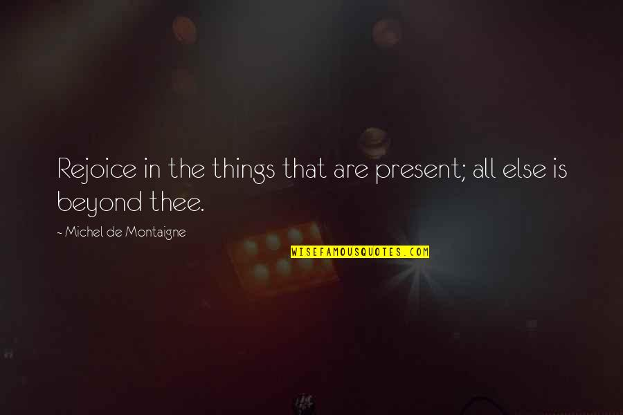 Montaigne Quotes By Michel De Montaigne: Rejoice in the things that are present; all