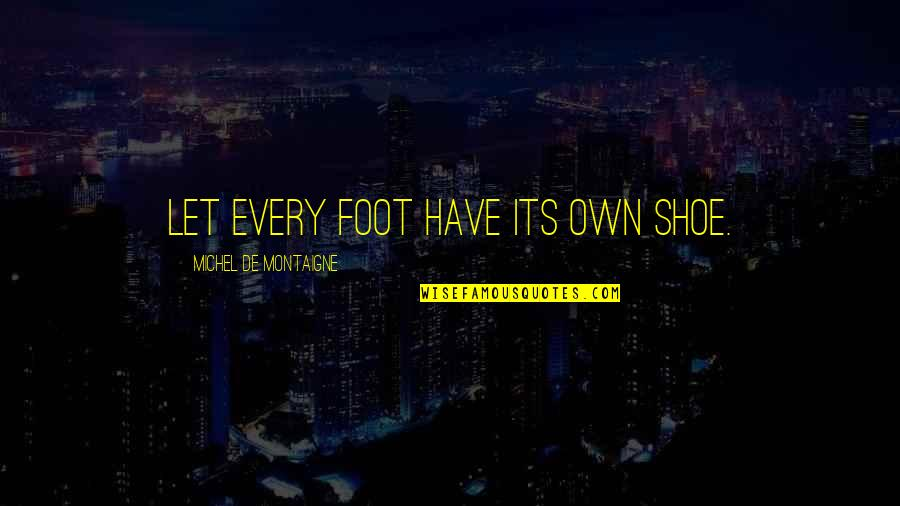 Montaigne Quotes By Michel De Montaigne: Let every foot have its own shoe.