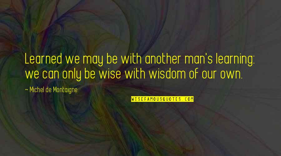 Montaigne Quotes By Michel De Montaigne: Learned we may be with another man's learning: