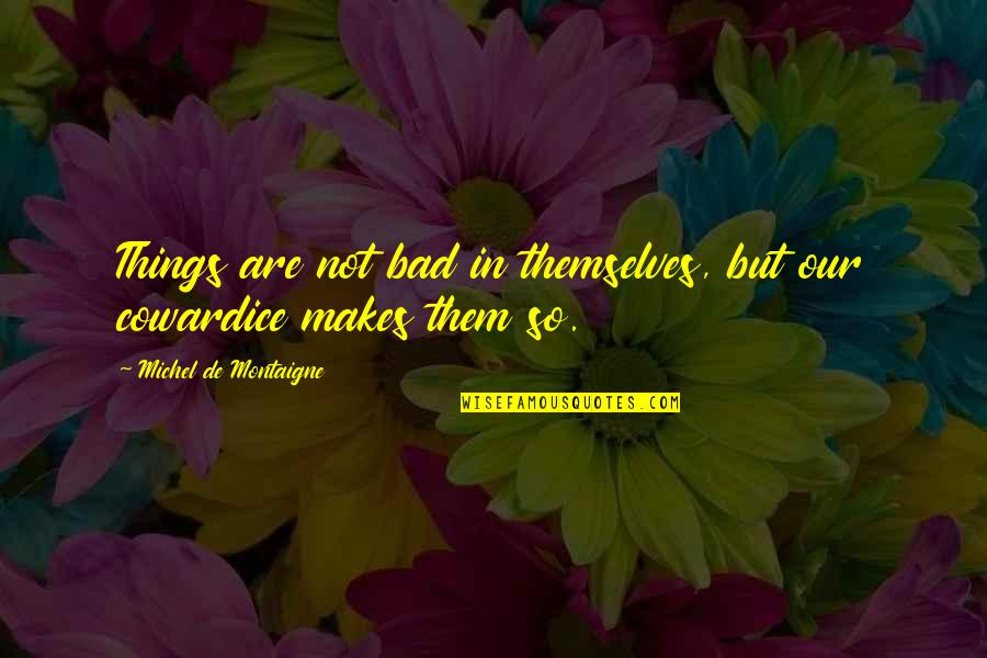 Montaigne Quotes By Michel De Montaigne: Things are not bad in themselves, but our