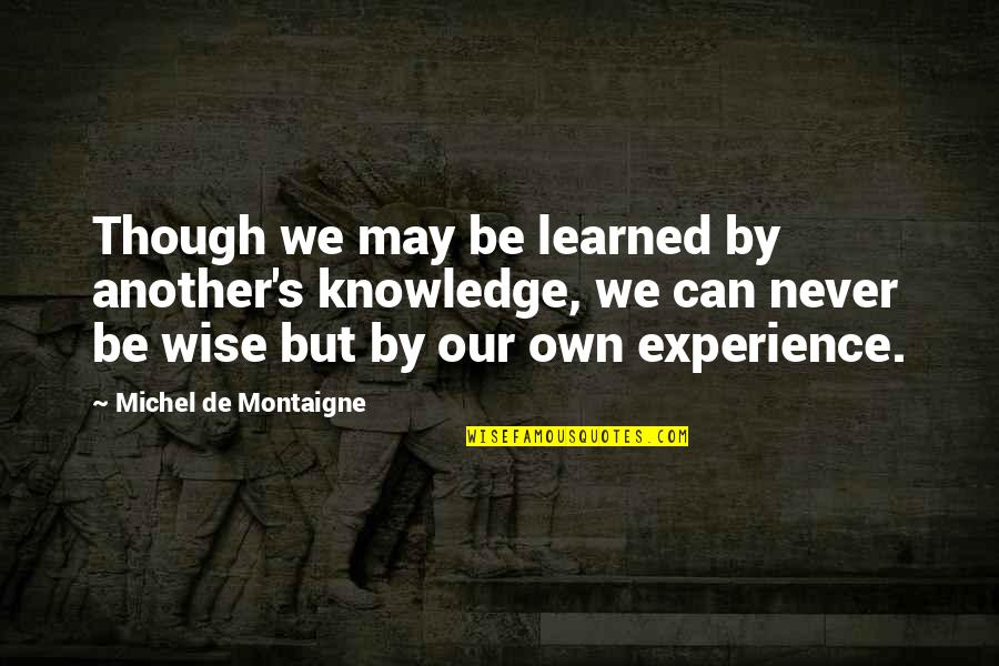 Montaigne Quotes By Michel De Montaigne: Though we may be learned by another's knowledge,