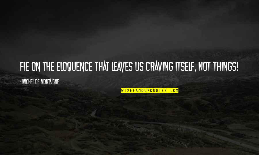 Montaigne Quotes By Michel De Montaigne: Fie on the eloquence that leaves us craving