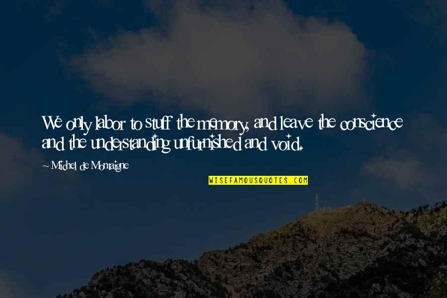 Montaigne Quotes By Michel De Montaigne: We only labor to stuff the memory, and