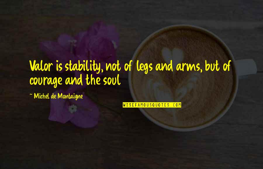 Montaigne Quotes By Michel De Montaigne: Valor is stability, not of legs and arms,